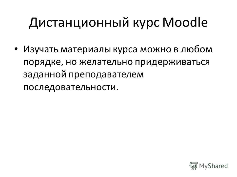Дистанционный курс Moodle Изучать материалы курса можно в любом порядке, но желательно придерживаться заданной преподавателем последовательности.