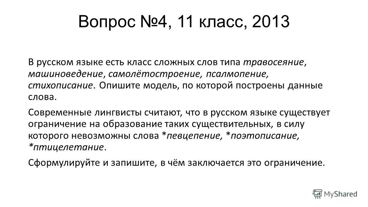 Вопрос 4, 11 класс, 2013 В русском языке есть класс сложных слов типа травосеяние, машиноведение, самолётостроение, псалмопение, стихописание. Опишите модель, по которой построены данные слова. Современные лингвисты считают, что в русском языке сущес