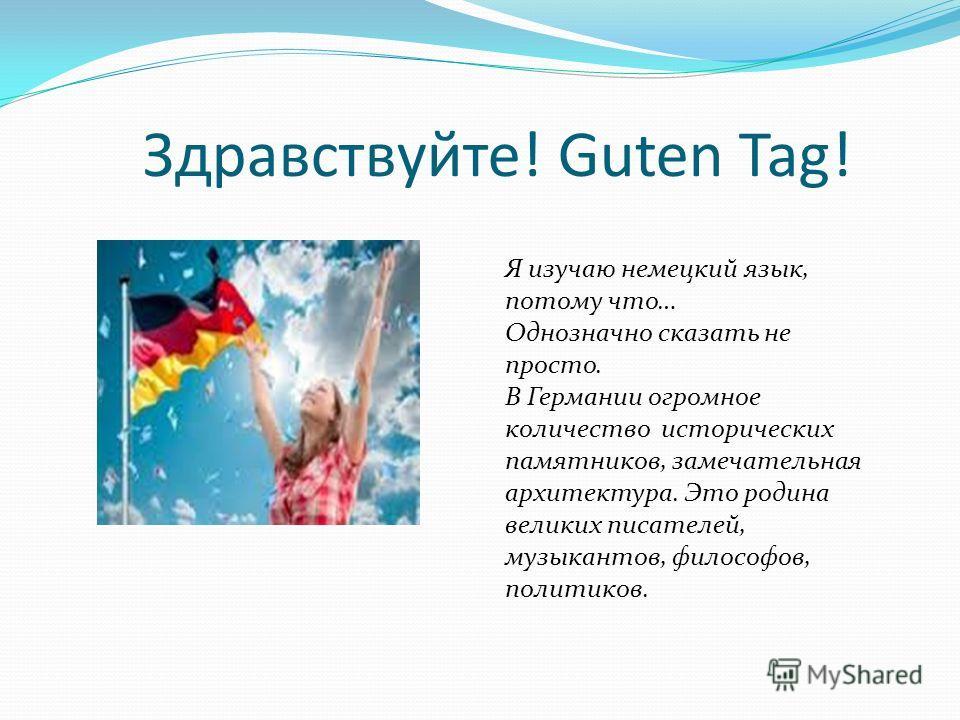 Здравствуйте! Guten Tag! Я изучаю немецкий язык, потому что… Однозначно сказать не просто. В Германии огромное количество исторических памятников, замечательная архитектура. Это родина великих писателей, музыкантов, философов, политиков.