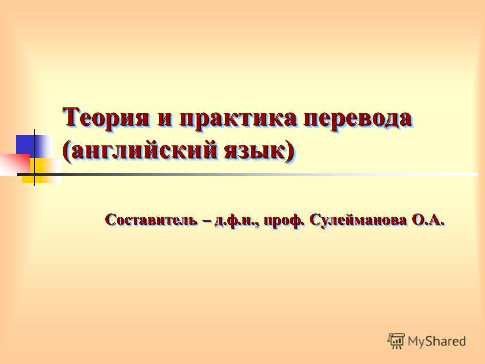 Теория и практика перевода (английский язык) Составитель – д.ф.н., проф. Сулейманова О.А.
