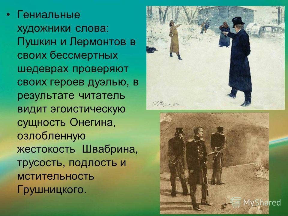 Гениальные художники слова: Пушкин и Лермонтов в своих бессмертных шедеврах проверяют своих героев дуэлью, в результате читатель видит эгоистическую сущность Онегина, озлобленную жестокость Швабрина, трусость, подлость и мстительность Грушницкого.