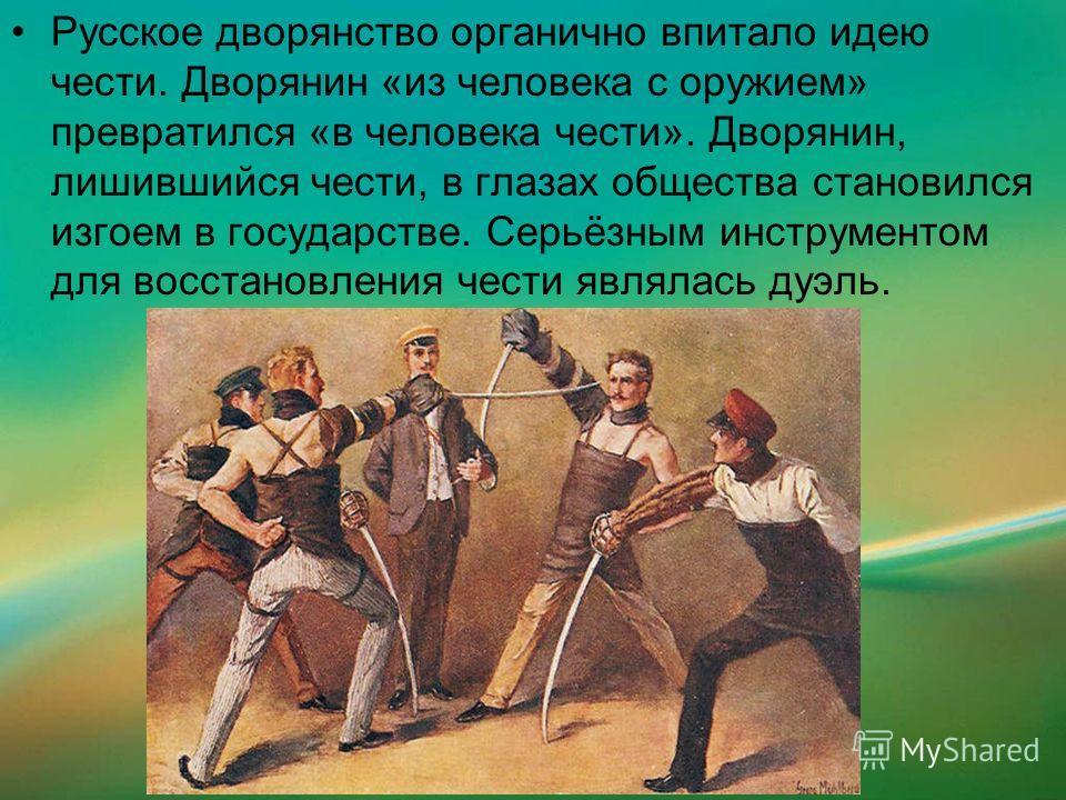 Русское дворянство органично впитало идею чести. Дворянин «из человека с оружием» превратился «в человека чести». Дворянин, лишившийся чести, в глазах общества становился изгоем в государстве. Серьёзным инструментом для восстановления чести являлась