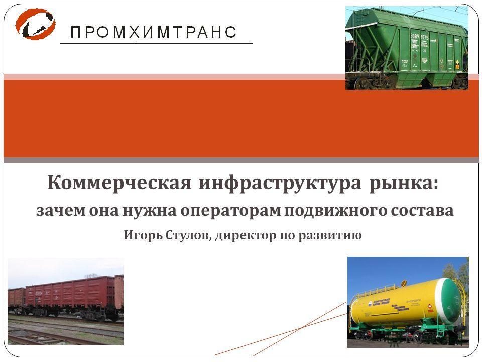 Коммерческая инфраструктура рынка : зачем она нужна операторам подвижного состава Игорь Стулов, директор по развитию