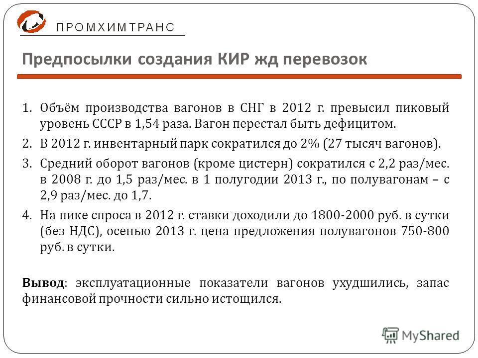 Предпосылки создания КИР жд перевозок 1.Объём производства вагонов в СНГ в 2012 г. превысил пиковый уровень СССР в 1,54 раза. Вагон перестал быть дефицитом. 2.В 2012 г. инвентарный парк сократился до 2% (27 тысяч вагонов ). 3.Средний оборот вагонов (
