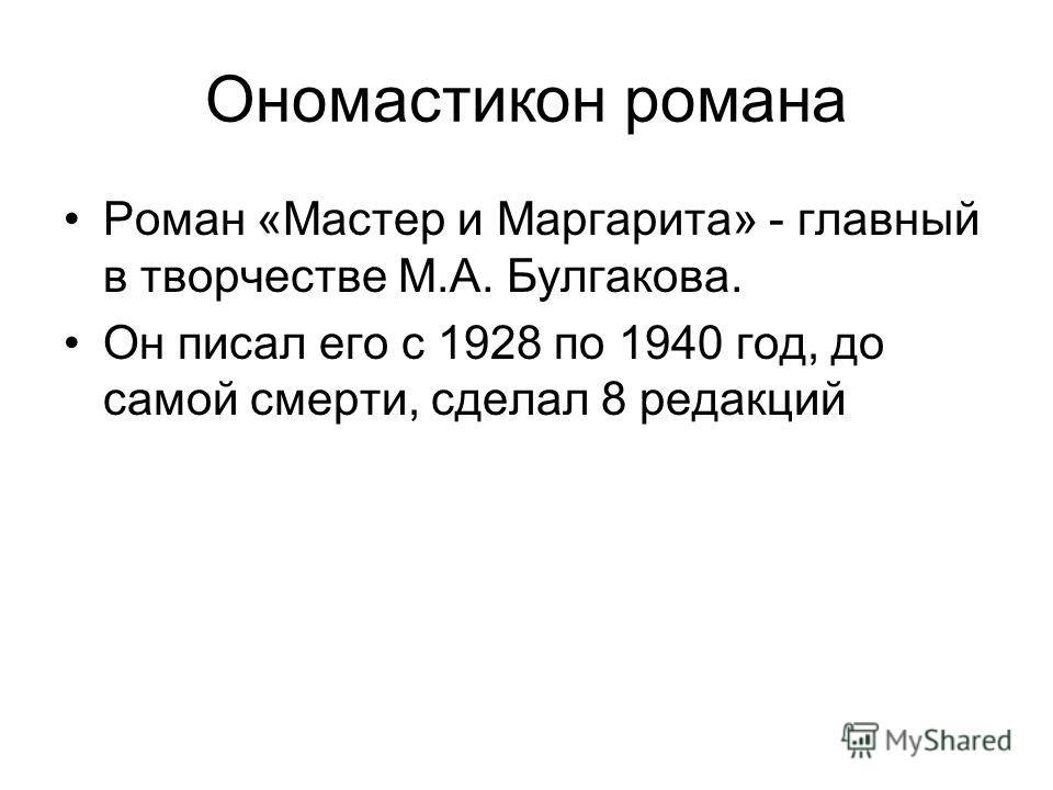 Ономастикон романа Роман «Мастер и Маргарита» - главный в творчестве М.А. Булгакова. Он писал его с 1928 по 1940 год, до самой смерти, сделал 8 редакций