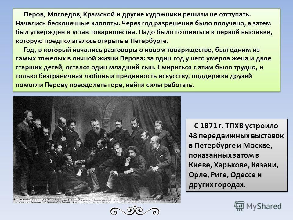 Перов, Мясоедов, Крамской и другие художники решили не отступать. Начались бесконечные хлопоты. Через год разрешение было получено, а затем был утвержден и устав товарищества. Надо было готовиться к первой выставке, которую предполагалось открыть в П