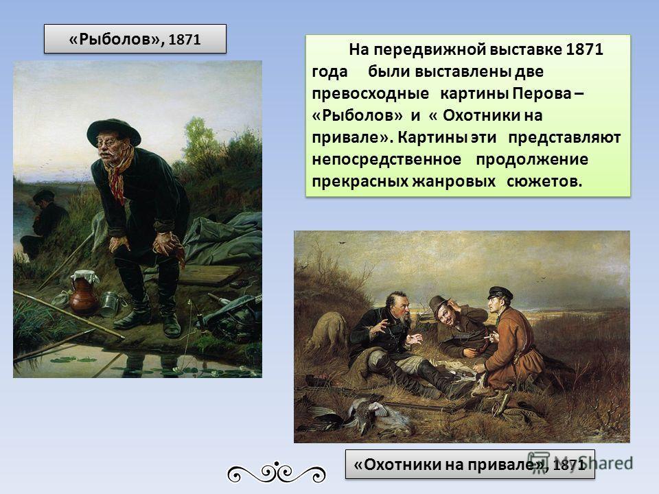 На передвижной выставке 1871 года были выставлены две превосходные картины Перова – «Рыболов» и « Охотники на привале». Картины эти представляют непосредственное продолжение прекрасных жанровых сюжетов. «Рыболов», 1871 «Охотники на привале», 1871