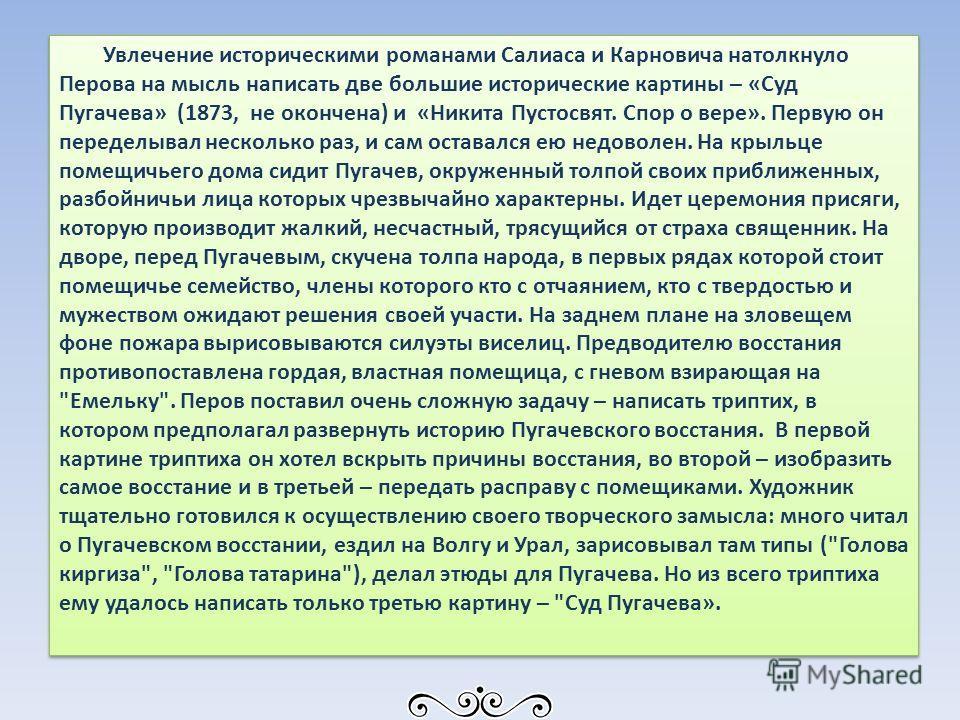 Увлечение историческими романами Салиаса и Карновича натолкнуло Перова на мысль написать две большие исторические картины – «Суд Пугачева» (1873, не окончена) и «Никита Пустосвят. Спор о вере». Первую он переделывал несколько раз, и сам оставался ею