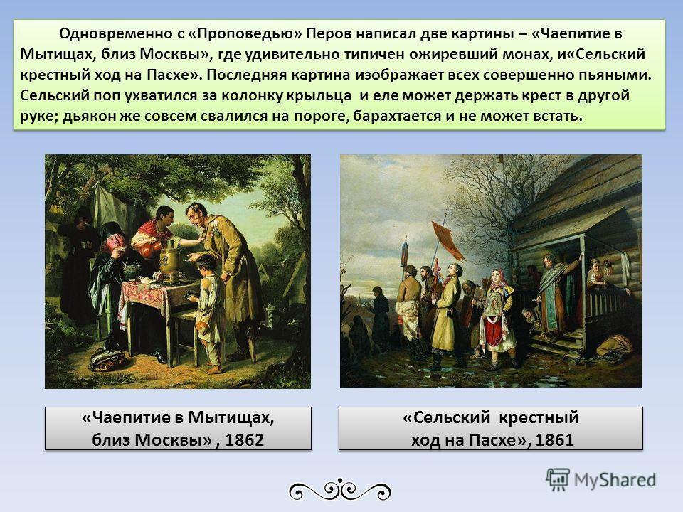 Одновременно с «Проповедью» Перов написал две картины – «Чаепитие в Мытищах, близ Москвы», где удивительно типичен ожиревший монах, и«Сельский крестный ход на Пасхе». Последняя картина изображает всех совершенно пьяными. Сельский поп ухватился за кол