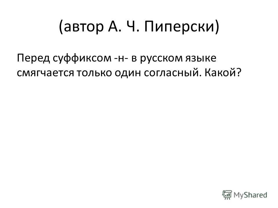 (автор А. Ч. Пиперски) Перед суффиксом -н- в русском языке смягчается только один согласный. Какой?