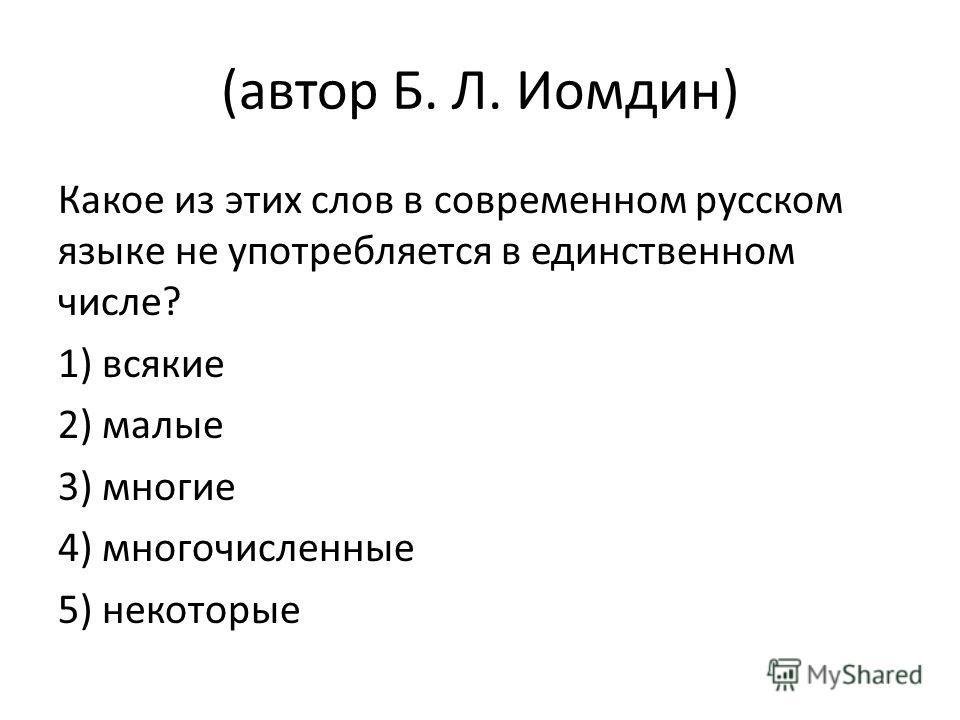 (автор Б. Л. Иомдин) Какое из этих слов в современном русском языке не употребляется в единственном числе? 1) всякие 2) малые 3) многие 4) многочисленные 5) некоторые