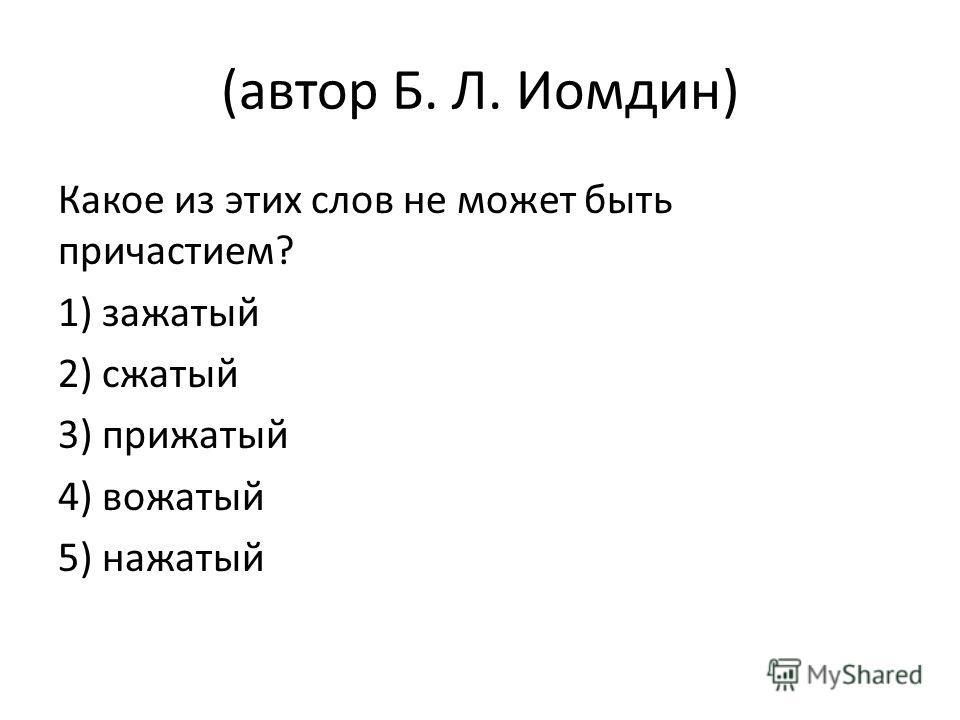 (автор Б. Л. Иомдин) Какое из этих слов не может быть причастием? 1) зажатый 2) сжатый 3) прижатый 4) вожатый 5) нажатый