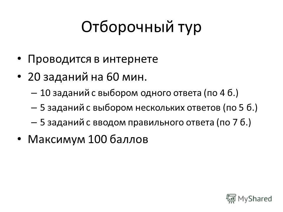 Отборочный тур Проводится в интернете 20 заданий на 60 мин. – 10 заданий с выбором одного ответа (по 4 б.) – 5 заданий с выбором нескольких ответов (по 5 б.) – 5 заданий с вводом правильного ответа (по 7 б.) Максимум 100 баллов