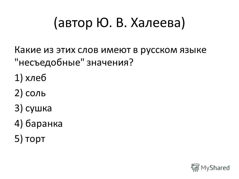(автор Ю. В. Халеева) Какие из этих слов имеют в русском языке несъедобные значения? 1) хлеб 2) соль 3) сушка 4) баранка 5) торт