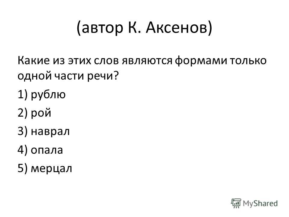 (автор К. Аксенов) Какие из этих слов являются формами только одной части речи? 1) рублю 2) рой 3) наврал 4) опала 5) мерцал