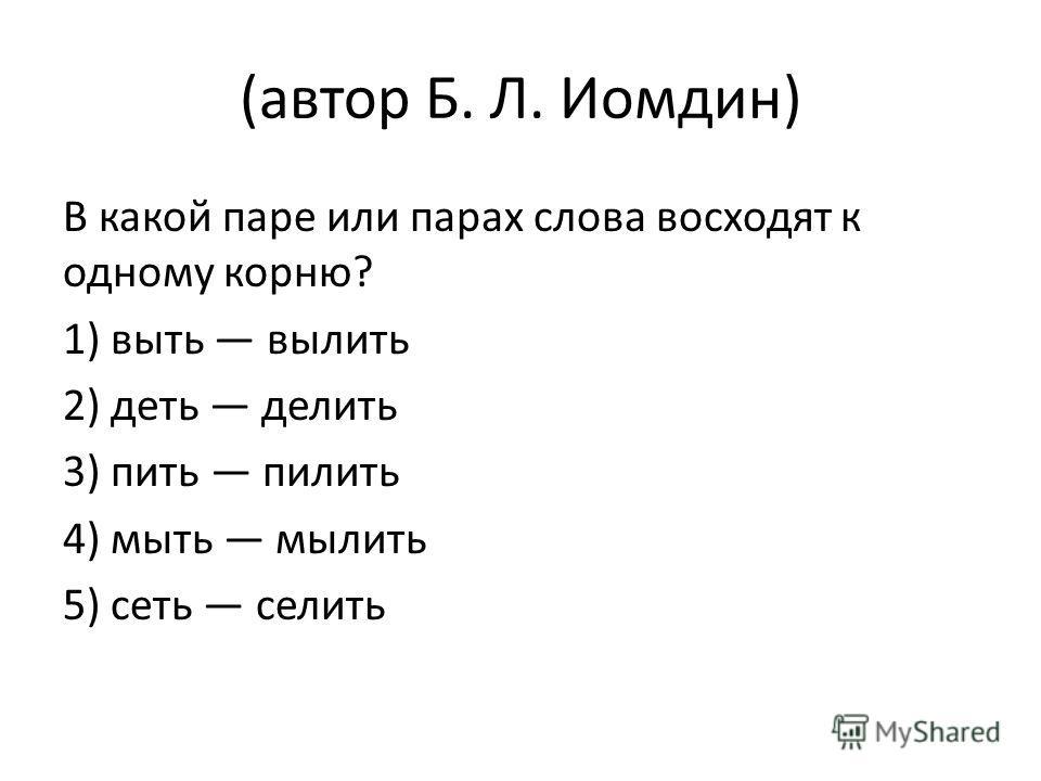 (автор Б. Л. Иомдин) В какой паре или парах слова восходят к одному корню? 1) выть вылить 2) деть делить 3) пить пилить 4) мыть мылить 5) сеть селить