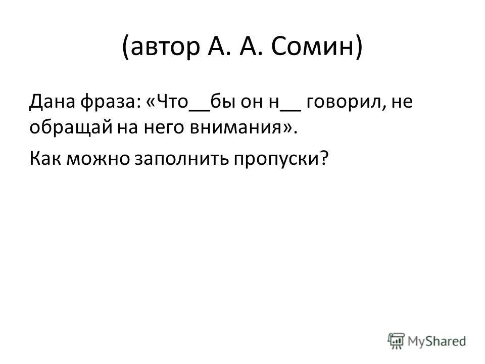 (автор А. А. Сомин) Дана фраза: «Что__бы он н__ говорил, не обращай на него внимания». Как можно заполнить пропуски?