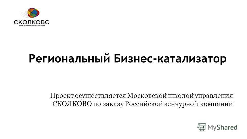 Региональный Бизнес-катализатор Проект осуществляется Московской школой управления СКОЛКОВО по заказу Российской венчурной компании