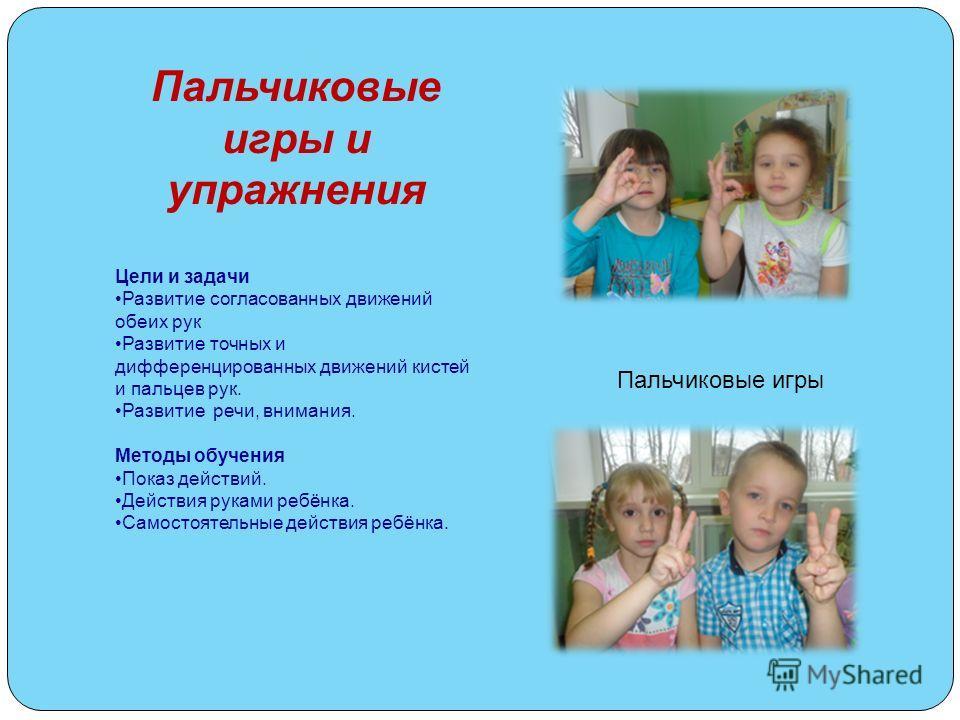 Пальчиковые игры и упражнения Цели и задачи Развитие согласованных движений обеих рук Развитие точных и дифференцированных движений кистей и пальцев рук. Развитие речи, внимания. Методы обучения Показ действий. Действия руками ребёнка. Самостоятельны