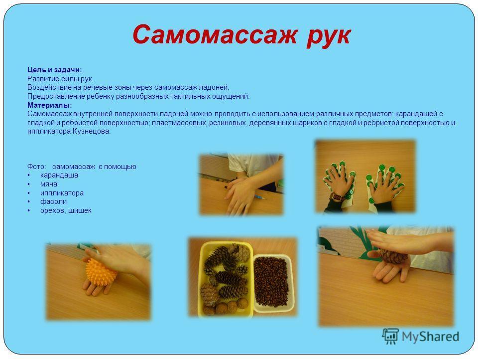 Самомассаж рук Цель и задачи: Развитие силы рук. Воздействие на речевые зоны через самомассаж ладоней. Предоставление ребенку разнообразных тактильных ощущений. Материалы: Самомассаж внутренней поверхности ладоней можно проводить с использованием ра