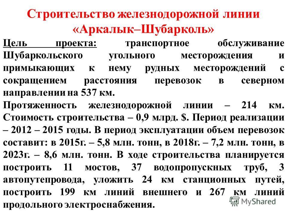 Строительство железнодорожной линии «Аркалык–Шубарколь» Цель проекта: транспортное обслуживание Шубаркольского угольного месторождения и примыкающих к нему рудных месторождений с сокращением расстояния перевозок в северном направлении на 537 км. Прот