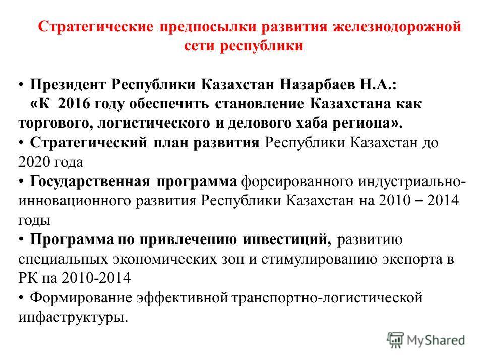 Стратегические предпосылки развития железнодорожной сети республики Президент Республики Казахстан Назарбаев Н.А.: « К 2016 году обеспечить становление Казахстана как торгового, логистического и делового хаба региона ». Стратегический план развития Р