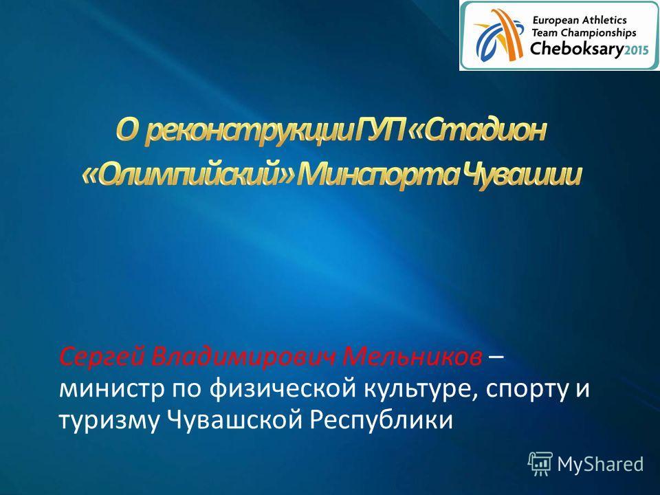 Сергей Владимирович Мельников – министр по физической культуре, спорту и туризму Чувашской Республики