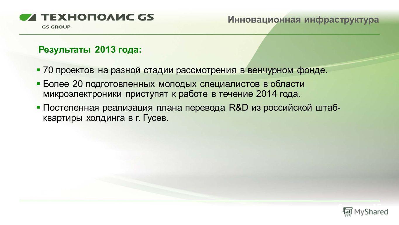 70 проектов на разной стадии рассмотрения в венчурном фонде. Более 20 подготовленных молодых специалистов в области микроэлектроники приступят к работе в течение 2014 года. Постепенная реализация плана перевода R&D из российской штаб- квартиры холдин