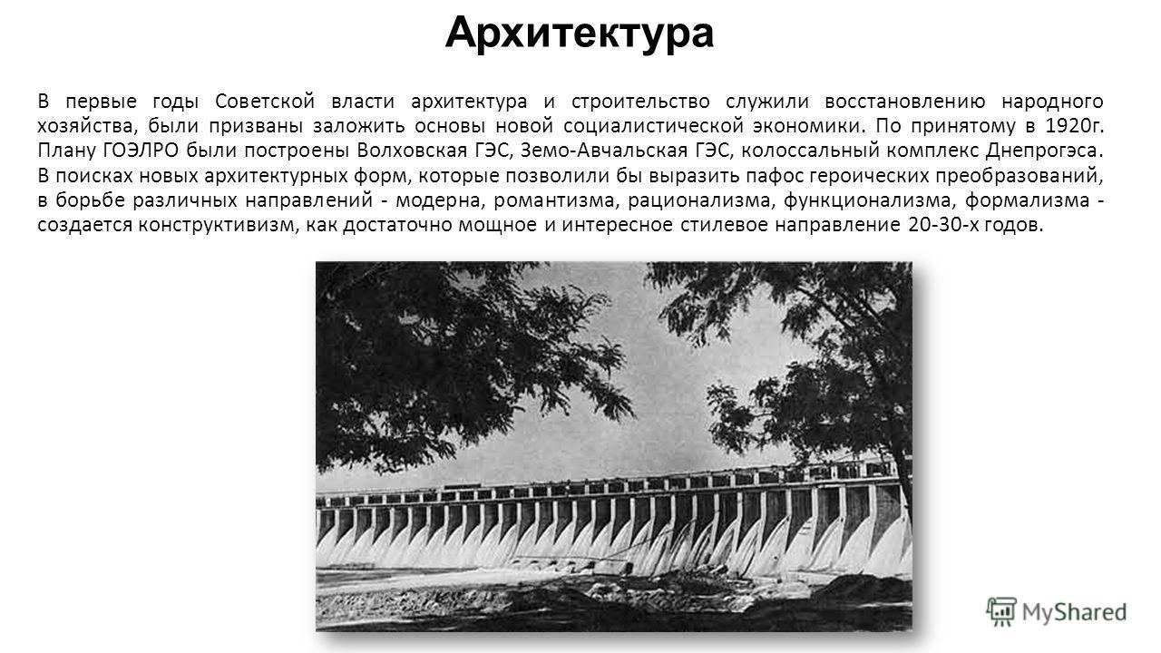 Архитектура В первые годы Советской власти архитектура и строительство служили восстановлению народного хозяйства, были призваны заложить основы новой социалистической экономики. По принятому в 1920г. Плану ГОЭЛРО были построены Волховская ГЭС, Земо-