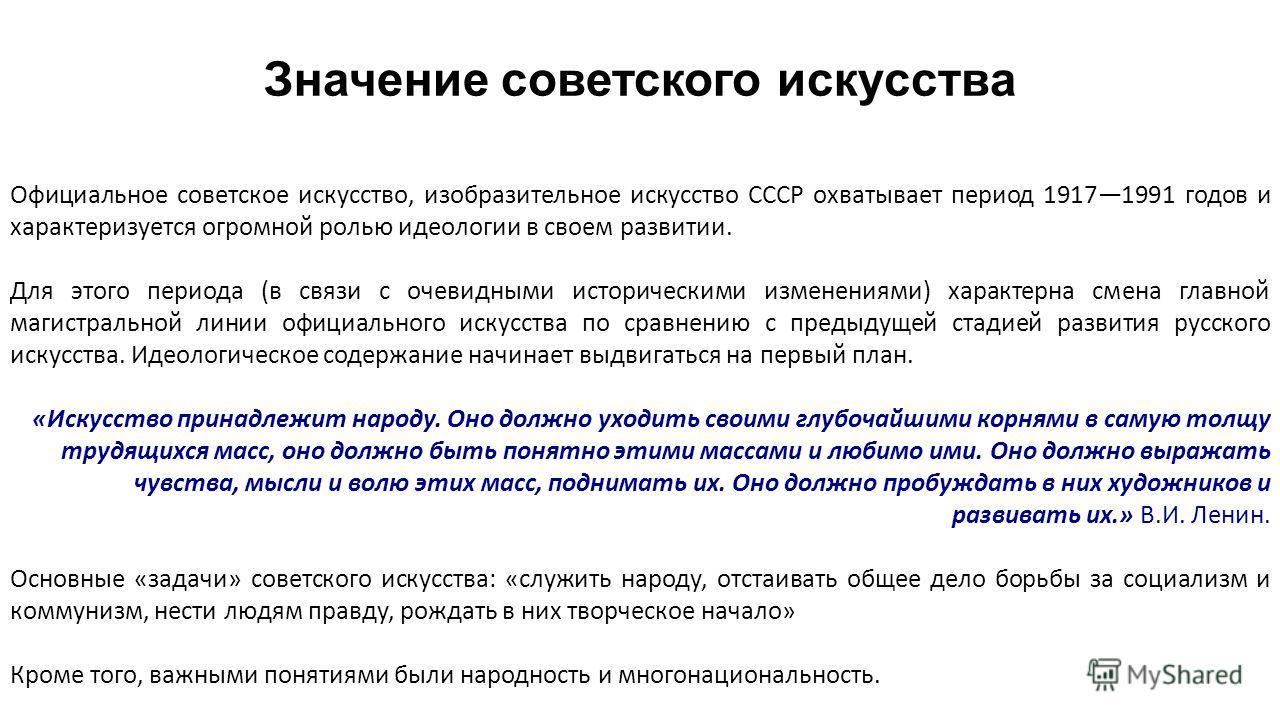 Значение советского искусства Официальное советское искусство, изобразительное искусство СССР охватывает период 19171991 годов и характеризуется огромной ролью идеологии в своем развитии. Для этого периода (в связи с очевидными историческими изменени