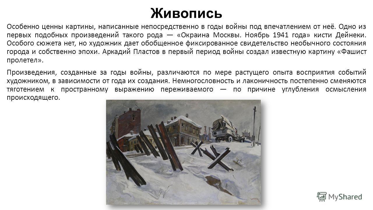 Живопись Особенно ценны картины, написанные непосредственно в годы войны под впечатлением от неё. Одно из первых подобных произведений такого рода «Окраина Москвы. Ноябрь 1941 года» кисти Дейнеки. Особого сюжета нет, но художник дает обобщенное фикси