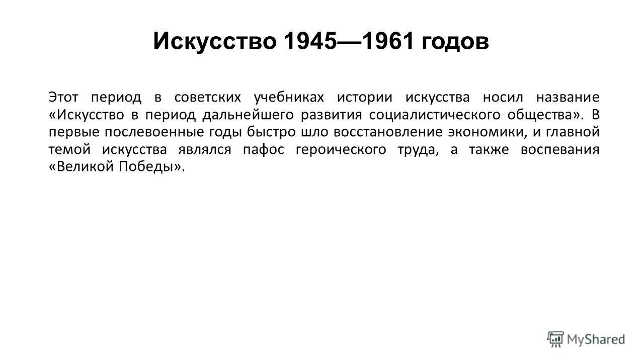 Искусство 19451961 годов Этот период в советских учебниках истории искусства носил название «Искусство в период дальнейшего развития социалистического общества». В первые послевоенные годы быстро шло восстановление экономики, и главной темой искусств