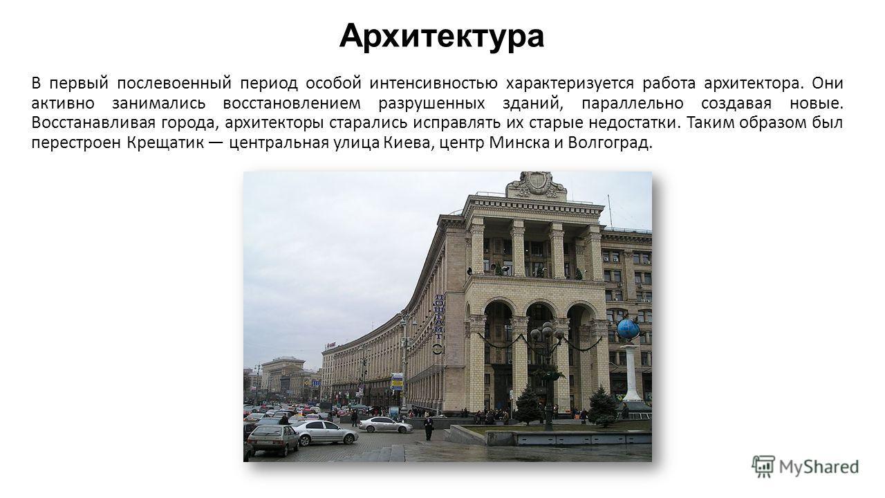 Архитектура В первый послевоенный период особой интенсивностью характеризуется работа архитектора. Они активно занимались восстановлением разрушенных зданий, параллельно создавая новые. Восстанавливая города, архитекторы старались исправлять их стары