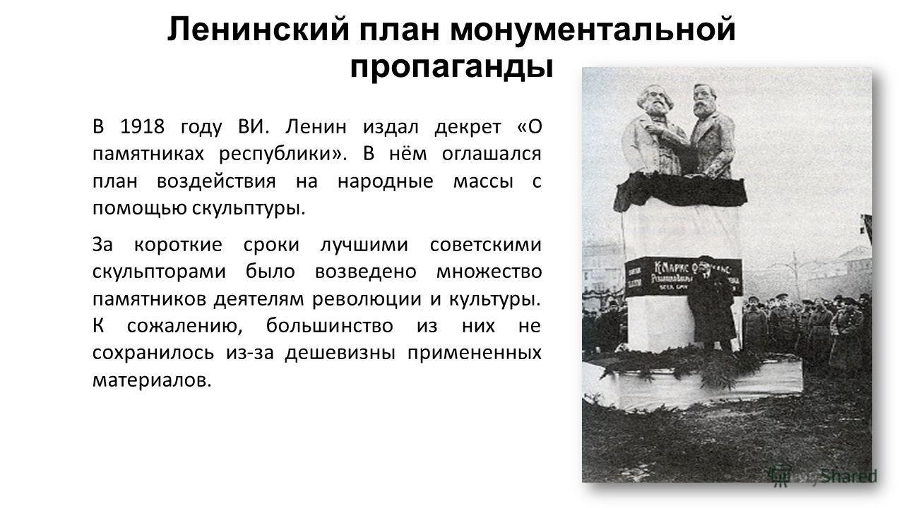 Ленинский план монументальной пропаганды В 1918 году ВИ. Ленин издал декрет «О памятниках республики». В нём оглашался план воздействия на народные массы с помощью скульптуры. За короткие сроки лучшими советскими скульпторами было возведено множество
