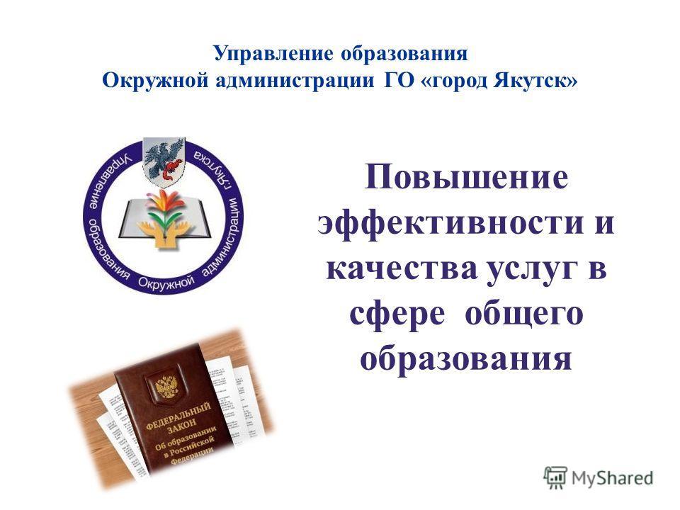 Управление образования Окружной администрации ГО «город Якутск» Повышение эффективности и качества услуг в сфере общего образования