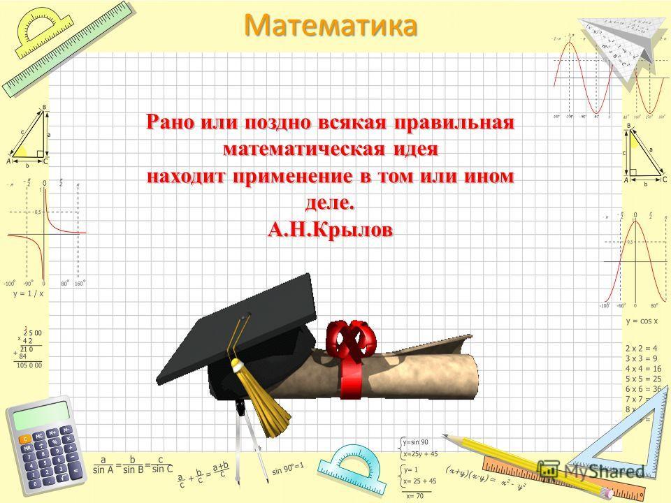 Математика Рано или поздно всякая правильная математическая идея находит применение в том или ином деле. А.Н.Крылов