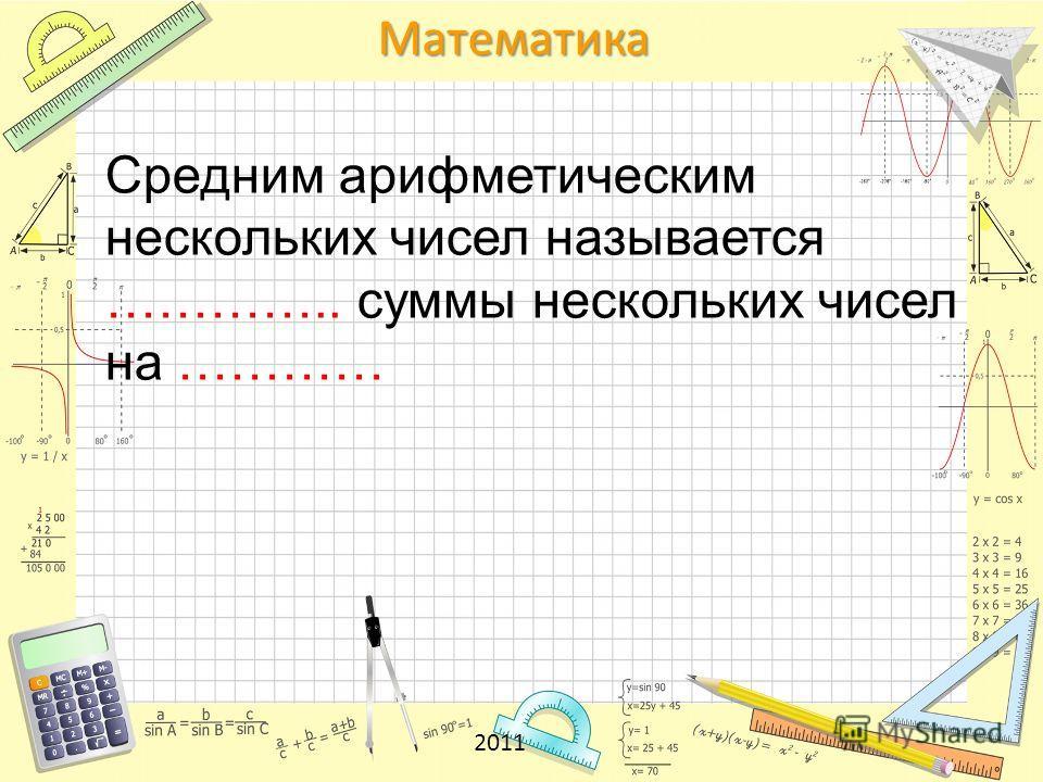 Математика 2011 Средним арифметическим нескольких чисел называется ………….. суммы нескольких чисел на …………