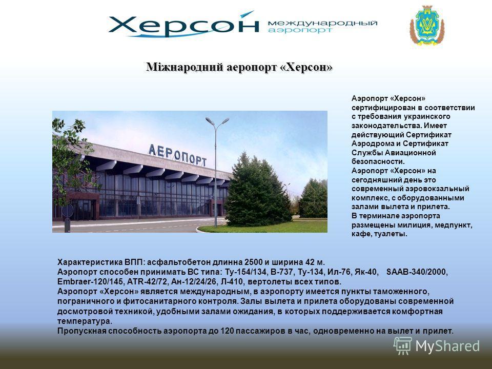 Аэропорт «Херсон» сертифицирован в соответствии с требования украинского законодательства. Имеет действующий Сертификат Аэродрома и Сертификат Службы Авиационной безопасности. Аэропорт «Херсон» на сегодняшний день это современный аэровокзальный компл