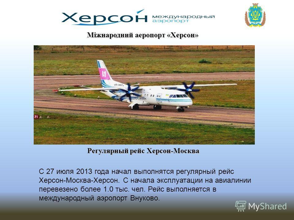 Міжнародний аеропорт «Херсон» Регулярный рейс Херсон-Москва С 27 июля 2013 года начал выполнятся регулярный рейс Херсон-Москва-Херсон. С начала эксплуатации на авиалинии перевезено более 1.0 тыс. чел. Рейс выполняется в международный аэропорт Внуково