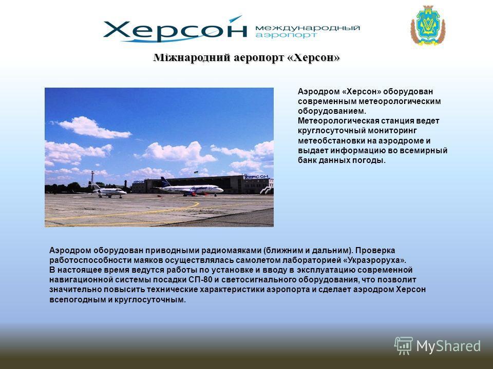 Міжнародний аеропорт «Херсон» Аэродром оборудован приводными радиомаяками (ближним и дальним). Проверка работоспособности маяков осуществлялась самолетом лабораторией «Украэроруха». В настоящее время ведутся работы по установке и вводу в эксплуатацию