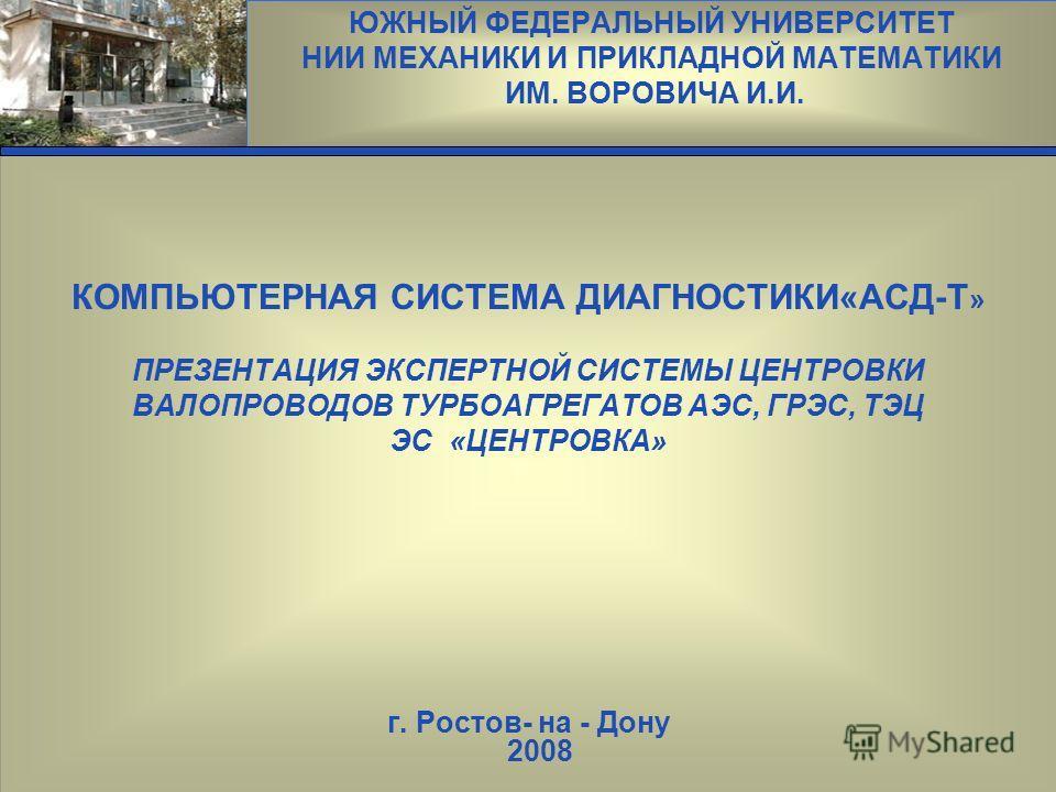 ЮЖНЫЙ ФЕДЕРАЛЬНЫЙ УНИВЕРСИТЕТ НИИ МЕХАНИКИ И ПРИКЛАДНОЙ МАТЕМАТИКИ ИМ. ВОРОВИЧА И.И. Эмблема КОМПЬЮТЕРНАЯ СИСТЕМА ДИАГНОСТИКИ«АСД-Т » ПРЕЗЕНТАЦИЯ ЭКСПЕРТНОЙ СИСТЕМЫ ЦЕНТРОВКИ ВАЛОПРОВОДОВ ТУРБОАГРЕГАТОВ АЭС, ГРЭС, ТЭЦ ЭС «ЦЕНТРОВКА» г. Ростов- на - Д