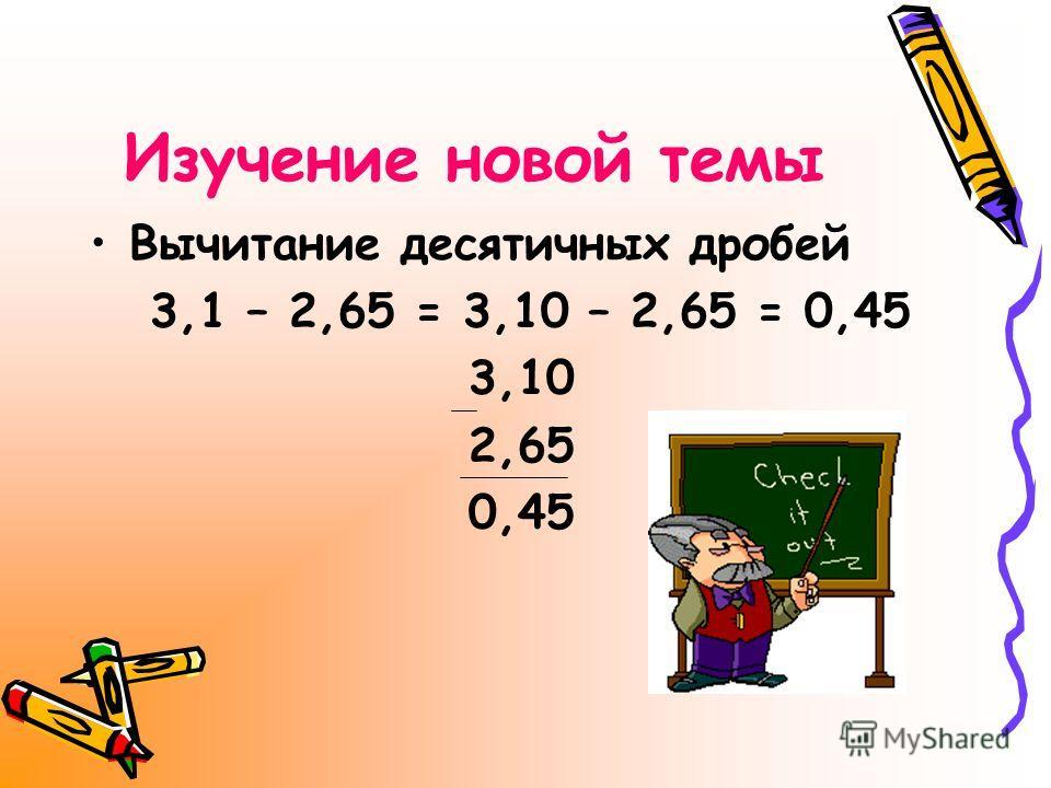 Изучение новой темы Вычитание десятичных дробей 3,1 – 2,65 = 3,10 – 2,65 = 0,45 3,10 2,65 0,45