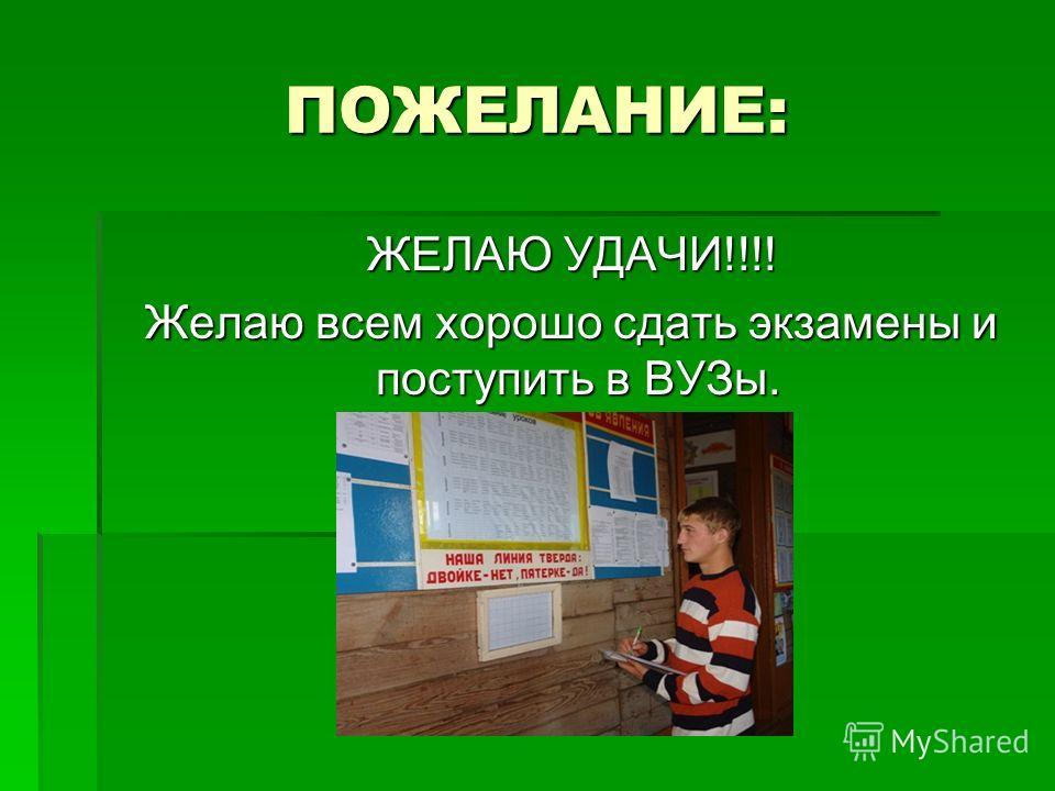ПОЖЕЛАНИЕ: ЖЕЛАЮ УДАЧИ!!!! ЖЕЛАЮ УДАЧИ!!!! Желаю всем хорошо сдать экзамены и поступить в ВУЗы. Желаю всем хорошо сдать экзамены и поступить в ВУЗы.