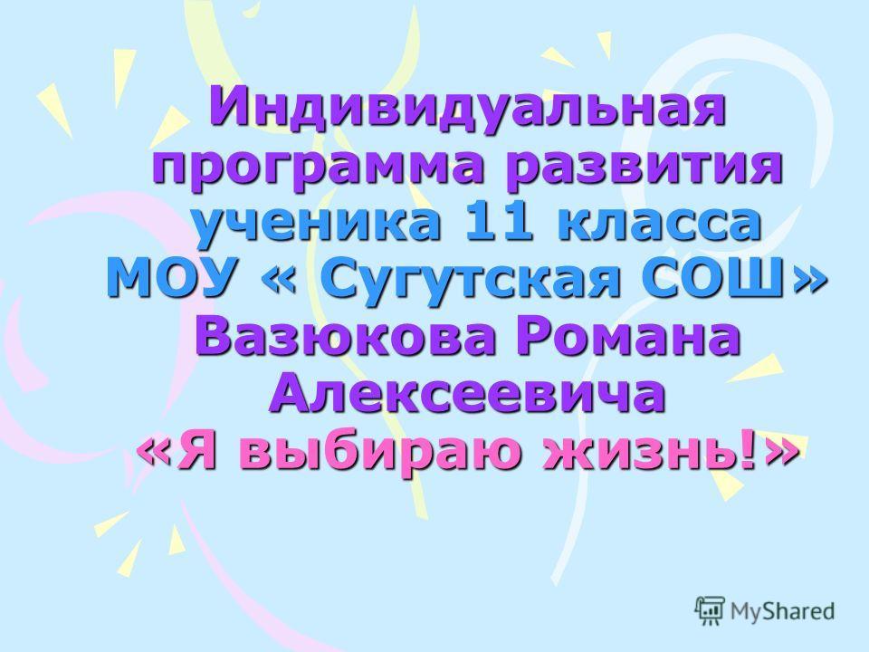 Индивидуальная программа развития ученика 11 класса МОУ « Сугутская СОШ» Вазюкова Романа Алексеевича «Я выбираю жизнь!»