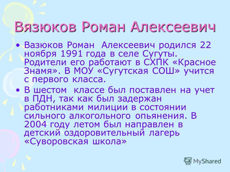 Вязюков Роман Алексеевич Вазюков Роман Алексеевич родился 22 ноября 1991 года в селе Сугуты. Родители его работают в СХПК «Красное Знамя». В МОУ «Сугутская СОШ» учится с первого класса. В шестом классе был поставлен на учет в ПДН, так как был задержа