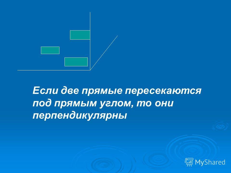 Если две прямые пересекаются под прямым углом, то они перпендикулярны