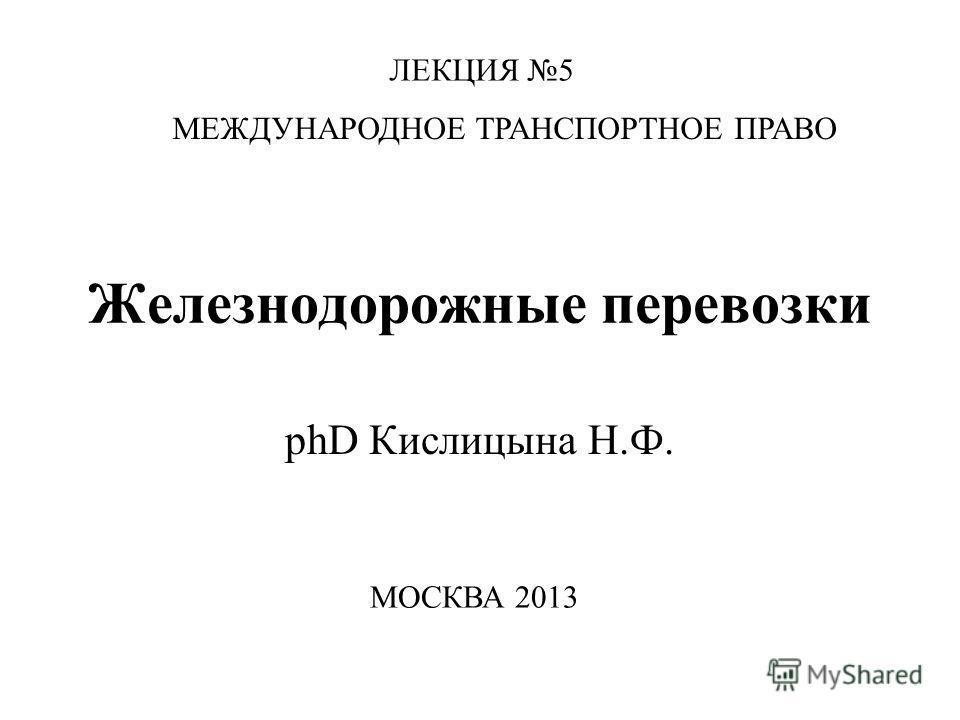 Железнодорожные перевозки phD Кислицына Н.Ф. ЛЕКЦИЯ 5 МЕЖДУНАРОДНОЕ ТРАНСПОРТНОЕ ПРАВО МОСКВА 2013