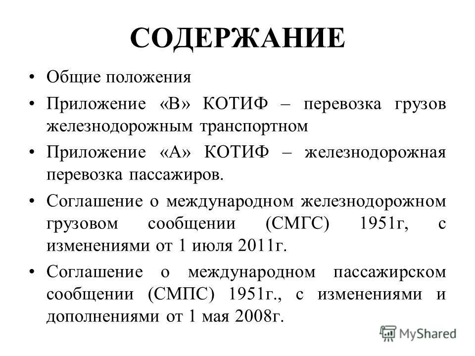 СОДЕРЖАНИЕ Общие положения Приложение «В» КОТИФ – перевозка грузов железнодорожным транспортном Приложение «А» КОТИФ – железнодорожная перевозка пассажиров. Соглашение о международном железнодорожном грузовом сообщении (СМГС) 1951г, с изменениями от
