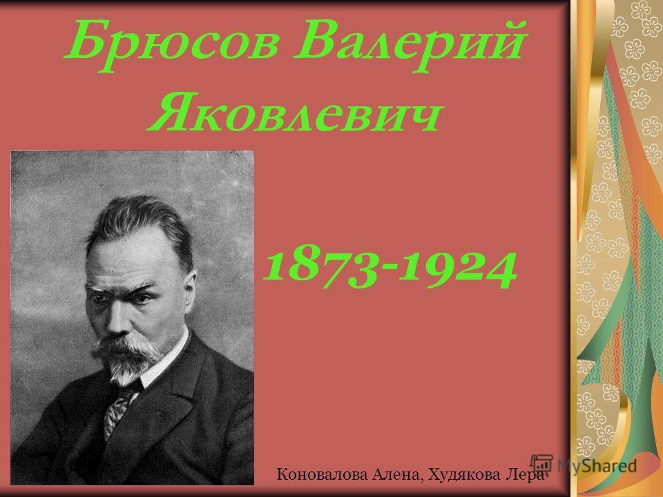 Брюсов Валерий Яковлевич 1873-1924 Коновалова Алена, Худякова Лера