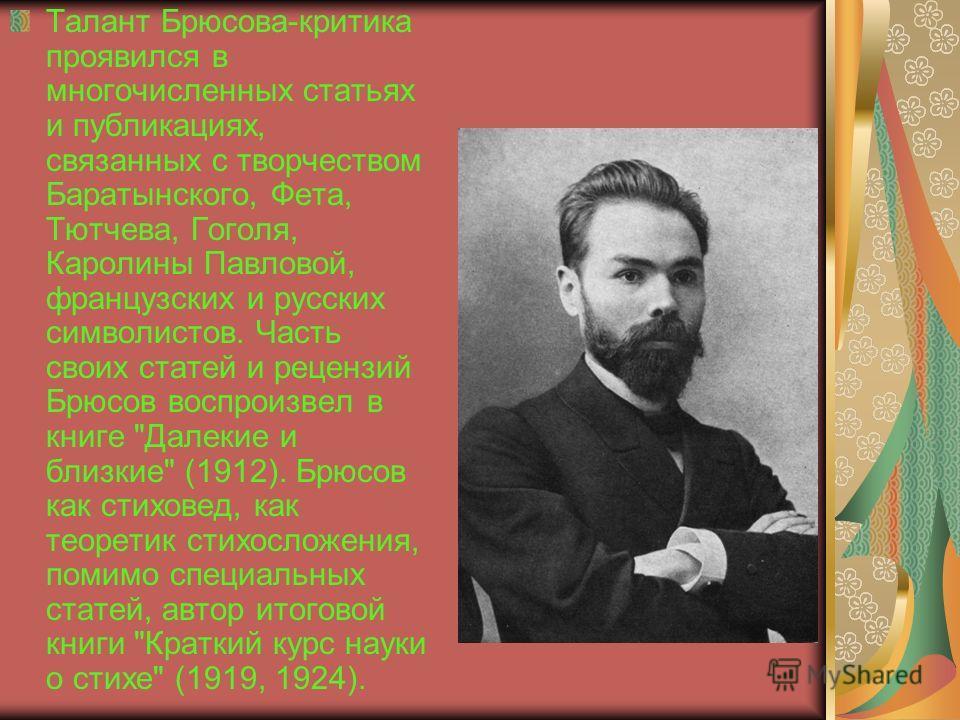 Талант Брюсова-критика проявился в многочисленных статьях и публикациях, связанных с творчеством Баратынского, Фета, Тютчева, Гоголя, Каролины Павловой, французских и русских символистов. Часть своих статей и рецензий Брюсов воспроизвел в книге